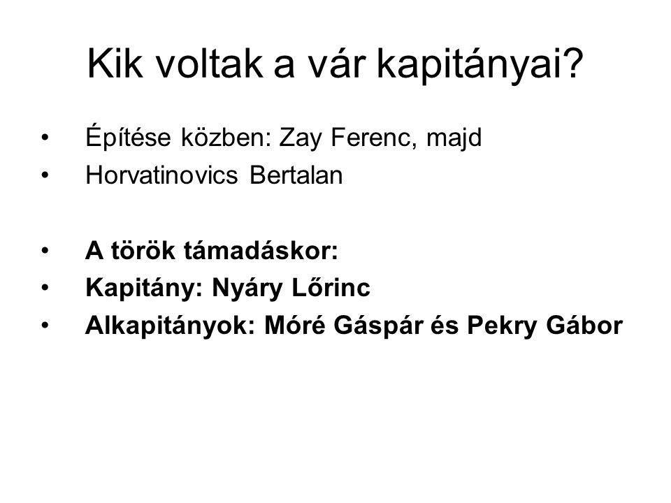 Kik voltak a vár kapitányai? Építése közben: Zay Ferenc, majd Horvatinovics Bertalan A török támadáskor: Kapitány: Nyáry Lőrinc Alkapitányok: Móré Gás