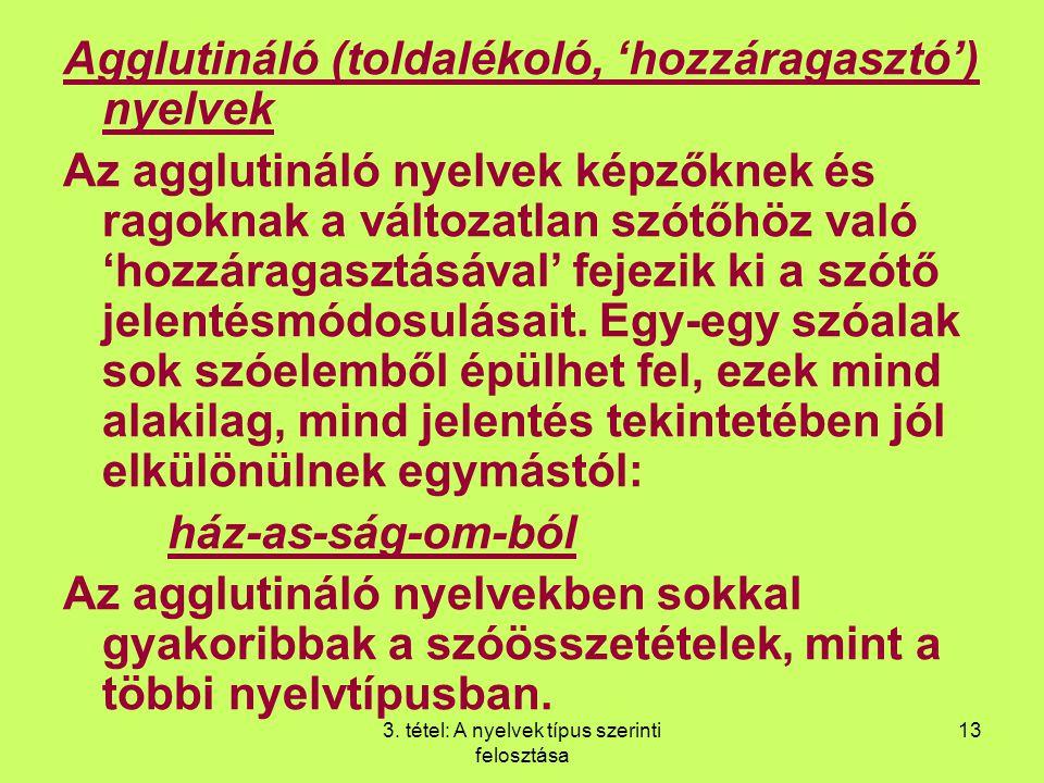 3. tétel: A nyelvek típus szerinti felosztása 13 Agglutináló (toldalékoló, 'hozzáragasztó') nyelvek Az agglutináló nyelvek képzőknek és ragoknak a vál