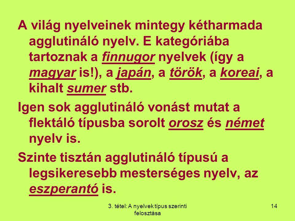 3. tétel: A nyelvek típus szerinti felosztása 14 A világ nyelveinek mintegy kétharmada agglutináló nyelv. E kategóriába tartoznak a finnugor nyelvek (