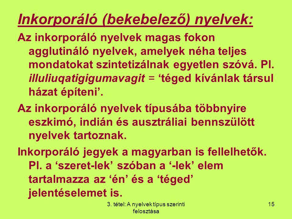 3. tétel: A nyelvek típus szerinti felosztása 15 Inkorporáló (bekebelező) nyelvek: Az inkorporáló nyelvek magas fokon agglutináló nyelvek, amelyek néh