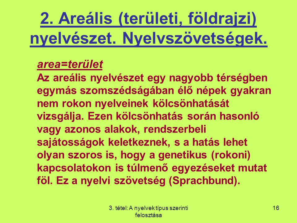 3. tétel: A nyelvek típus szerinti felosztása 16 2. Areális (területi, földrajzi) nyelvészet. Nyelvszövetségek. area=terület Az areális nyelvészet egy