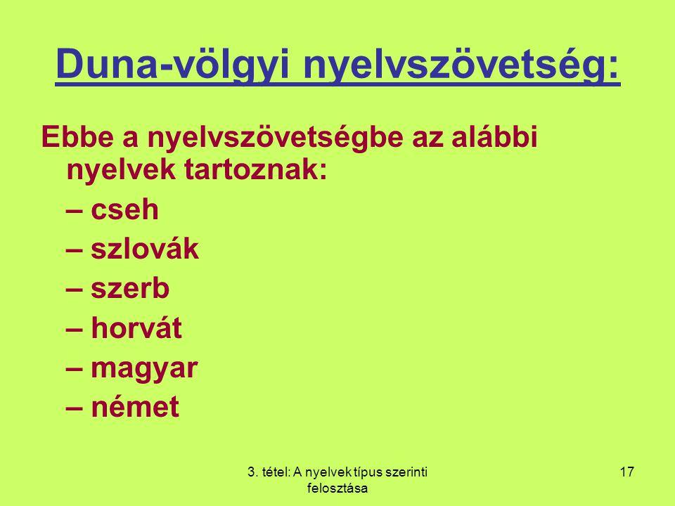 3. tétel: A nyelvek típus szerinti felosztása 17 Duna-völgyi nyelvszövetség: Ebbe a nyelvszövetségbe az alábbi nyelvek tartoznak: – cseh – szlovák – s