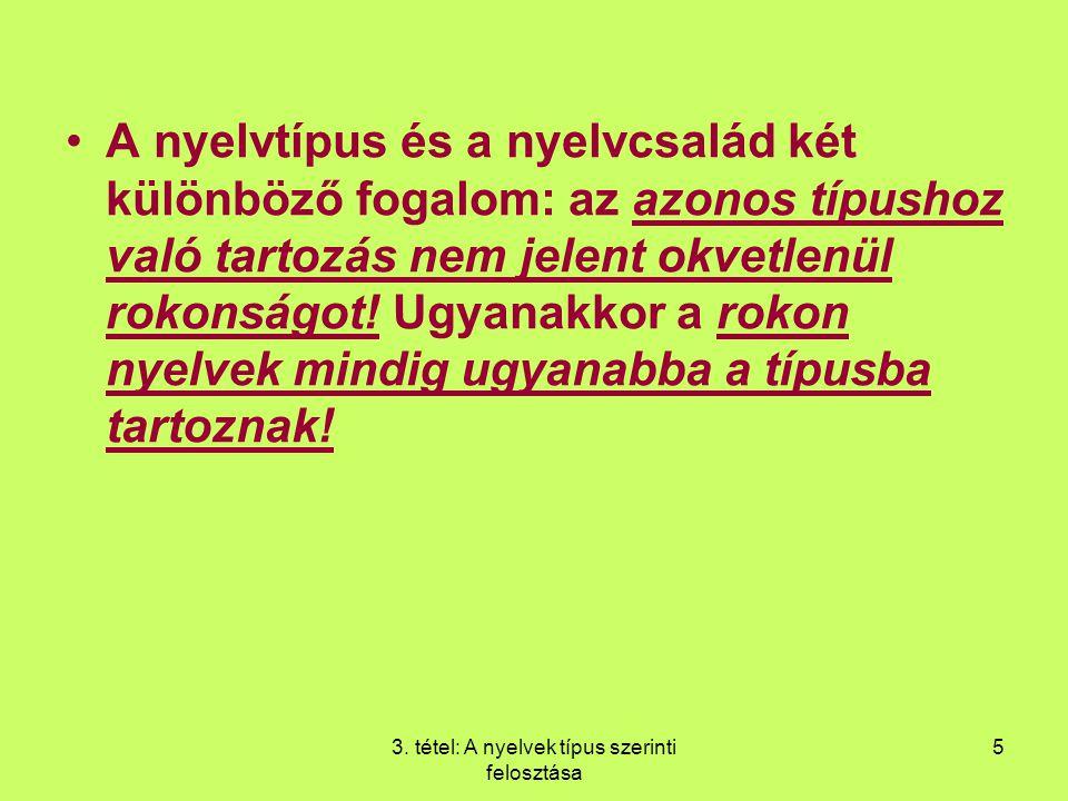 3. tétel: A nyelvek típus szerinti felosztása 5 A nyelvtípus és a nyelvcsalád két különböző fogalom: az azonos típushoz való tartozás nem jelent okvet