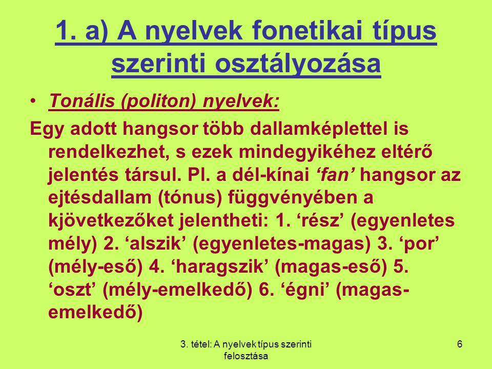 3. tétel: A nyelvek típus szerinti felosztása 6 1. a) A nyelvek fonetikai típus szerinti osztályozása Tonális (politon) nyelvek: Egy adott hangsor töb
