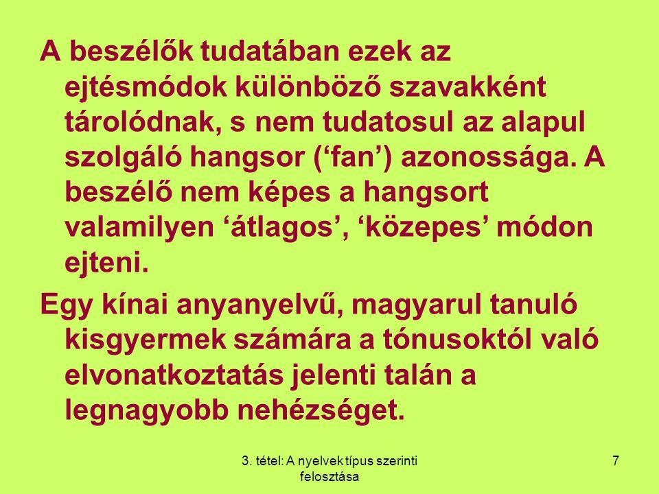 3. tétel: A nyelvek típus szerinti felosztása 7 A beszélők tudatában ezek az ejtésmódok különböző szavakként tárolódnak, s nem tudatosul az alapul szo