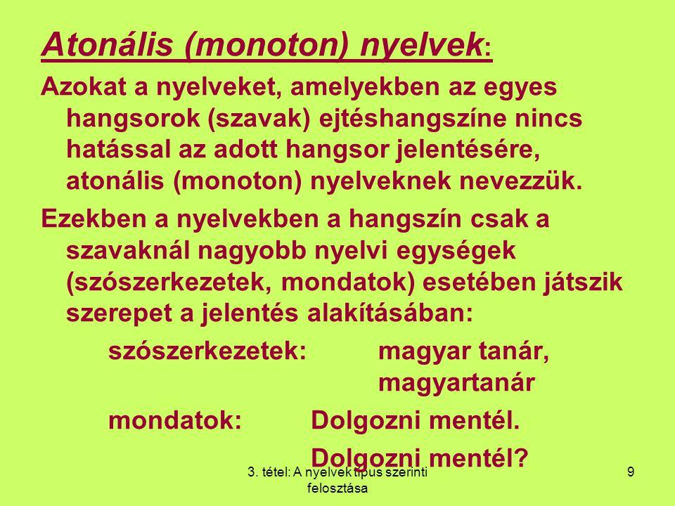 3. tétel: A nyelvek típus szerinti felosztása 9 Atonális (monoton) nyelvek : Azokat a nyelveket, amelyekben az egyes hangsorok (szavak) ejtéshangszíne