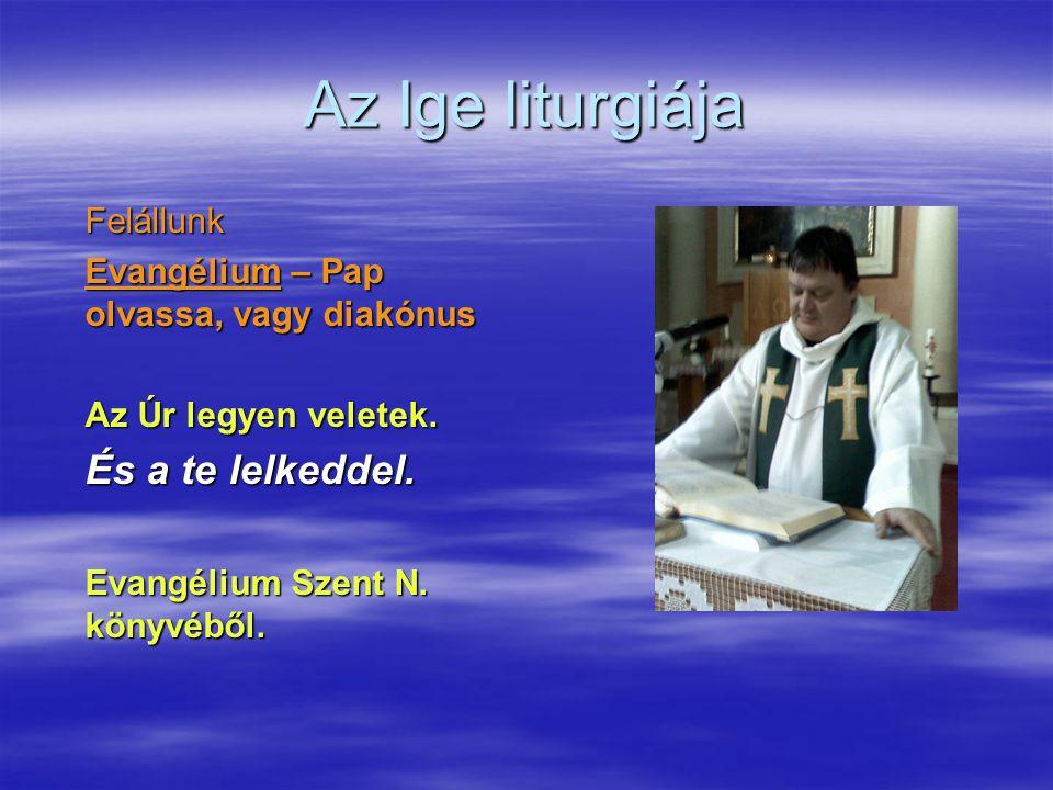Az Ige liturgiája Felállunk Evangélium – Pap olvassa, vagy diakónus Az Úr legyen veletek. És a te lelkeddel. Evangélium Szent N. könyvéből.