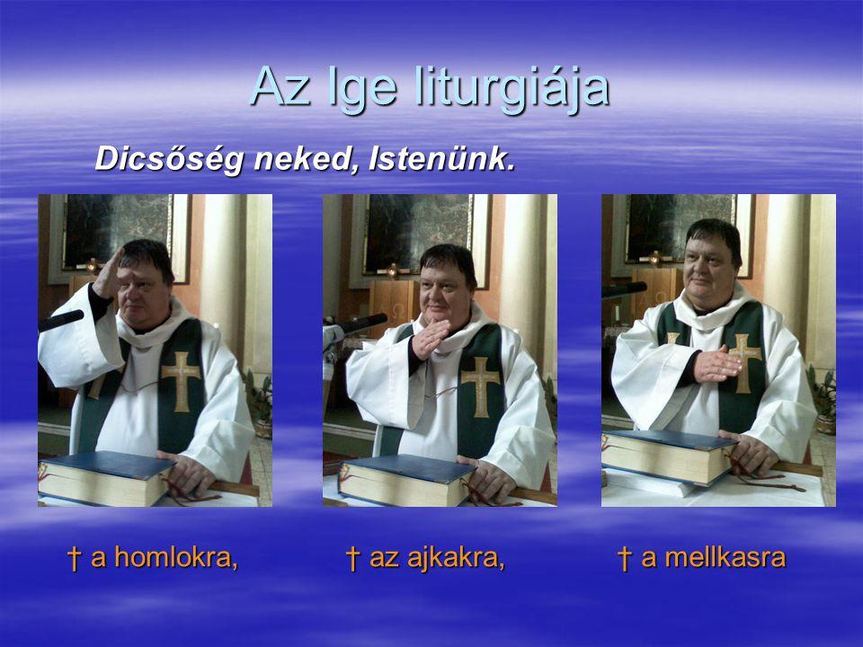 Az Ige liturgiája Dicsőség neked, Istenünk. † a homlokra, † a mellkasra † az ajkakra,