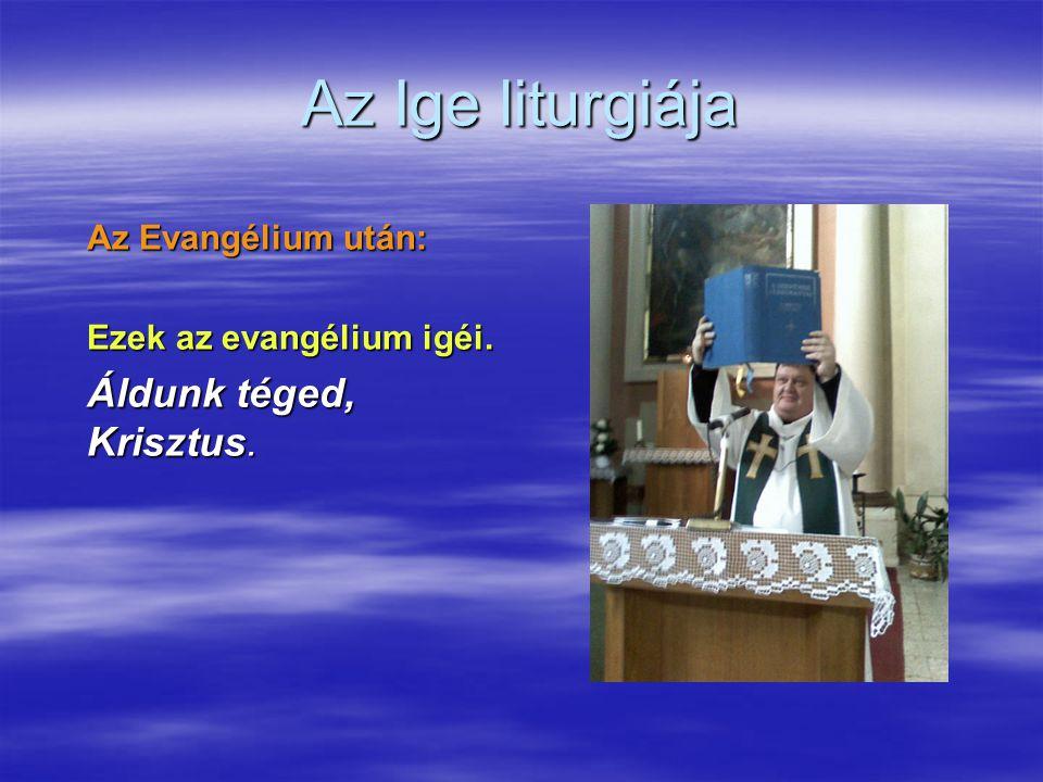 Az Ige liturgiája Az Evangélium után: Ezek az evangélium igéi. Áldunk téged, Krisztus.