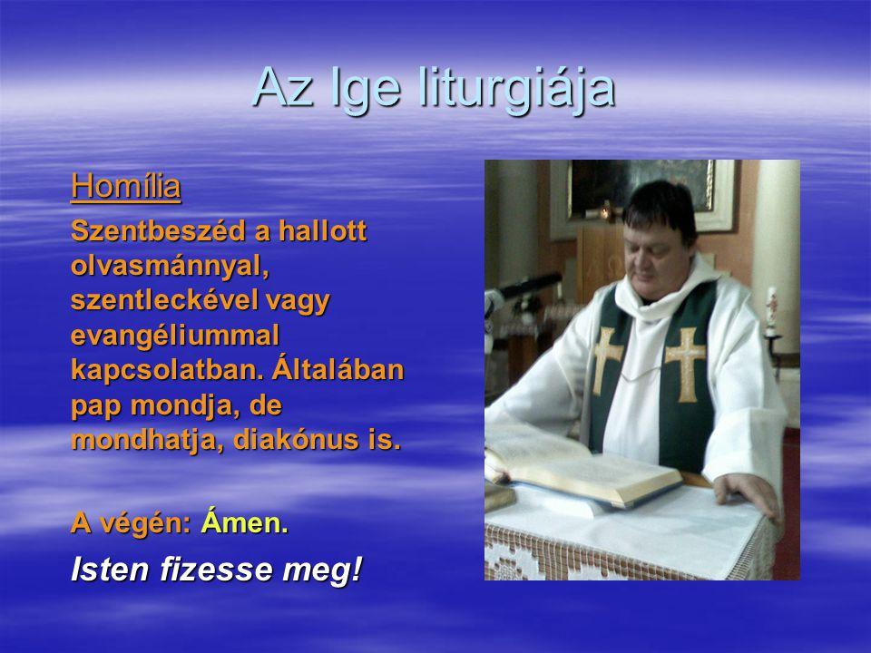 Az Ige liturgiája Homília Szentbeszéd a hallott olvasmánnyal, szentleckével vagy evangéliummal kapcsolatban. Általában pap mondja, de mondhatja, diakó