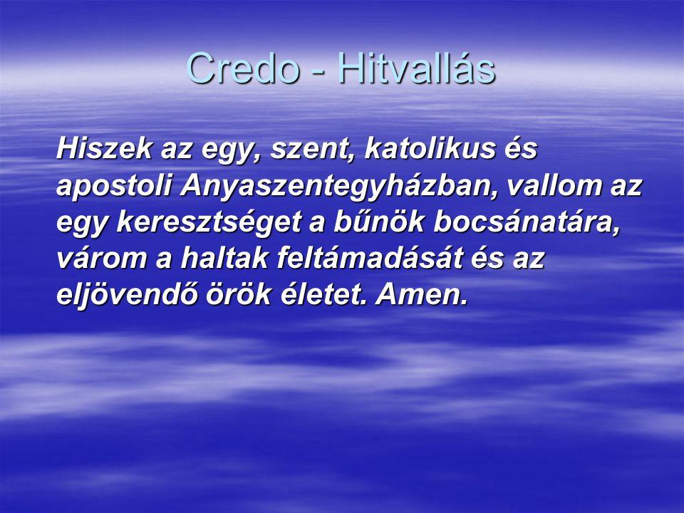 Credo - Hitvallás Hiszek az egy, szent, katolikus és apostoli Anyaszentegyházban, vallom az egy keresztséget a bűnök bocsánatára, várom a haltak feltá