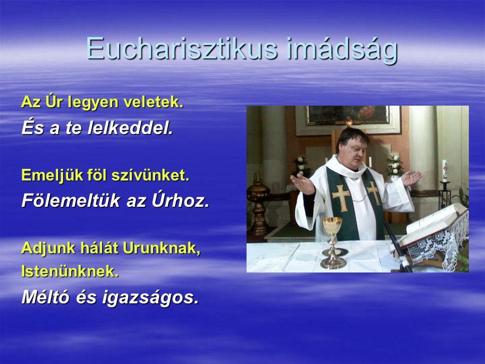 Eucharisztikus imádság Az Úr legyen veletek. És a te lelkeddel. Emeljük föl szívünket. Fölemeltük az Úrhoz. Adjunk hálát Urunknak, Istenünknek. Méltó