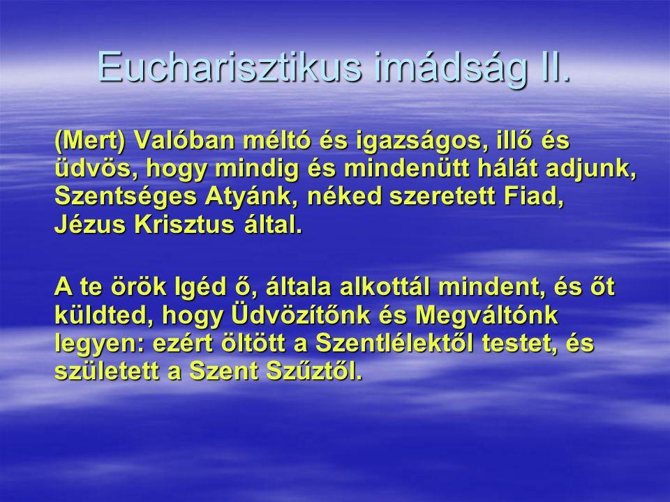 Eucharisztikus imádság II. (Mert) Valóban méltó és igazságos, illő és üdvös, hogy mindig és mindenütt hálát adjunk, Szentséges Atyánk, néked szeretett