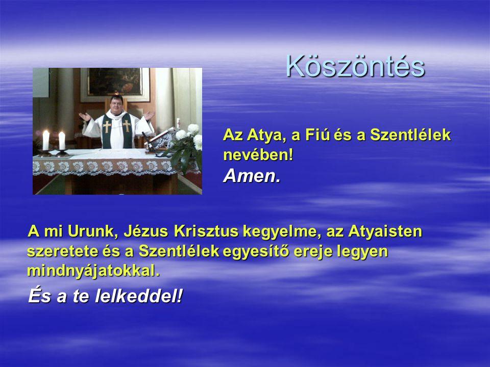 Köszöntés A mi Urunk, Jézus Krisztus kegyelme, az Atyaisten szeretete és a Szentlélek egyesítő ereje legyen mindnyájatokkal. És a te lelkeddel! Az Aty
