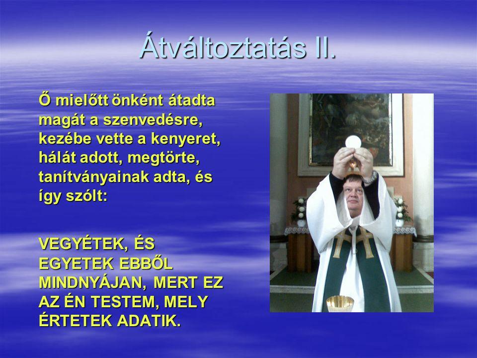 Átváltoztatás II. Ő mielőtt önként átadta magát a szenvedésre, kezébe vette a kenyeret, hálát adott, megtörte, tanítványainak adta, és így szólt: VEGY
