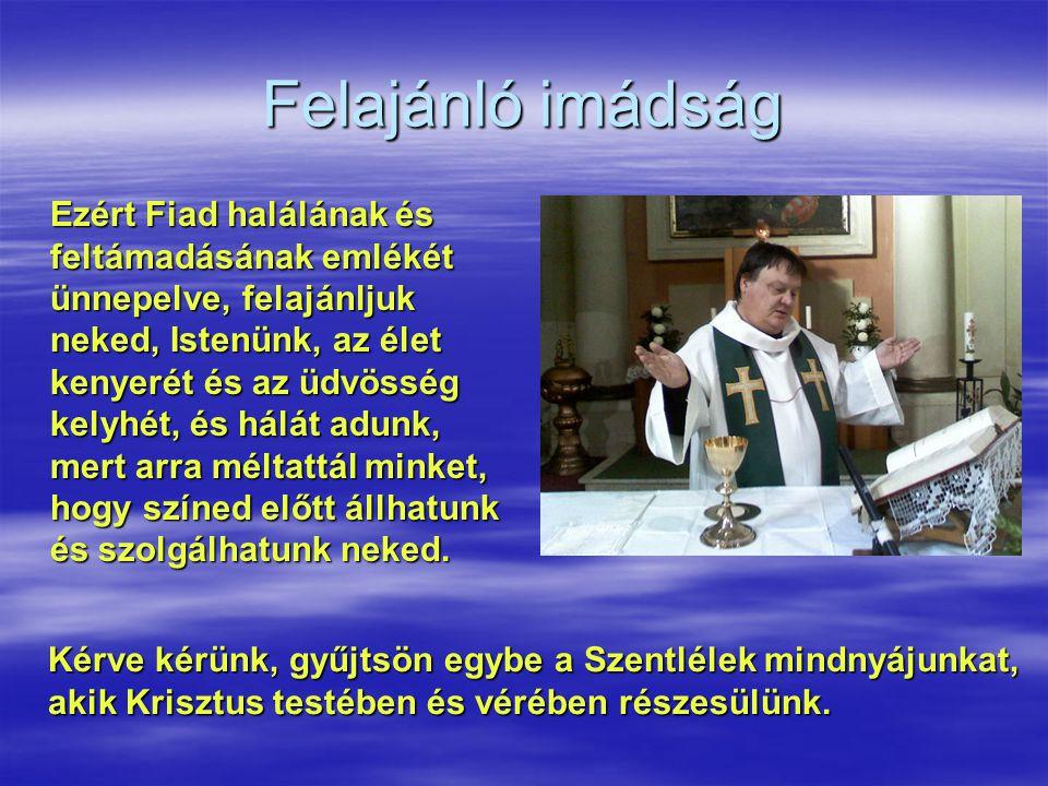 Felajánló imádság Ezért Fiad halálának és feltámadásának emlékét ünnepelve, felajánljuk neked, Istenünk, az élet kenyerét és az üdvösség kelyhét, és h