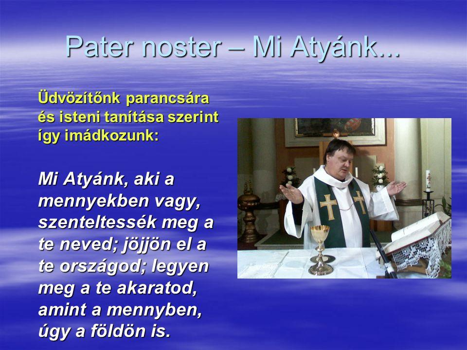 Pater noster – Mi Atyánk... Üdvözítőnk parancsára és isteni tanítása szerint így imádkozunk: Mi Atyánk, aki a mennyekben vagy, szenteltessék meg a te