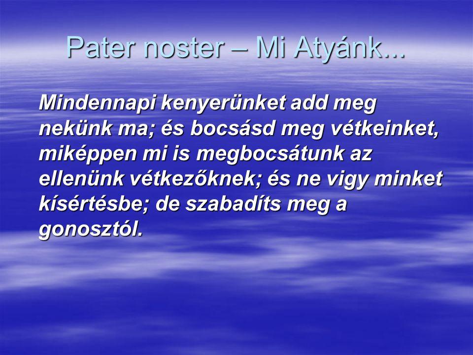 Pater noster – Mi Atyánk... Mindennapi kenyerünket add meg nekünk ma; és bocsásd meg vétkeinket, miképpen mi is megbocsátunk az ellenünk vétkezőknek;
