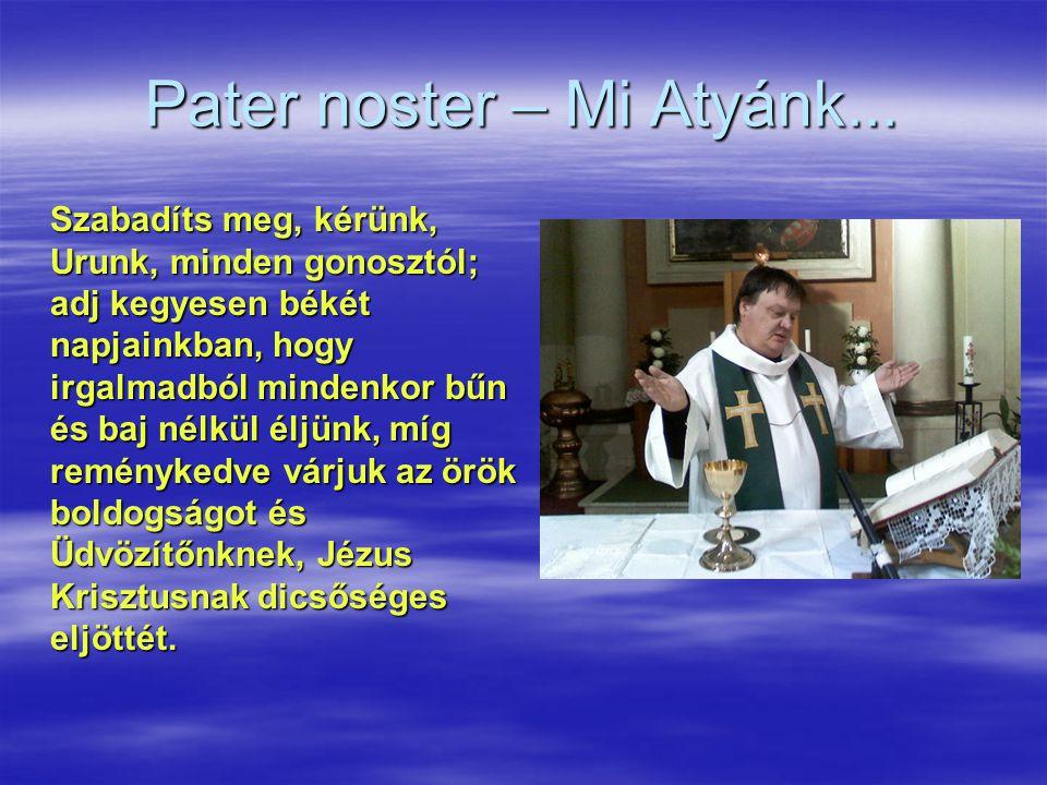 Pater noster – Mi Atyánk... Szabadíts meg, kérünk, Urunk, minden gonosztól; adj kegyesen békét napjainkban, hogy irgalmadból mindenkor bűn és baj nélk