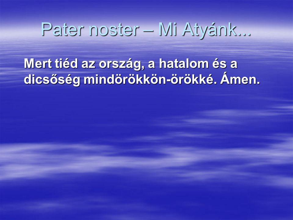 Pater noster – Mi Atyánk... Mert tiéd az ország, a hatalom és a dicsőség mindörökkön-örökké. Ámen.
