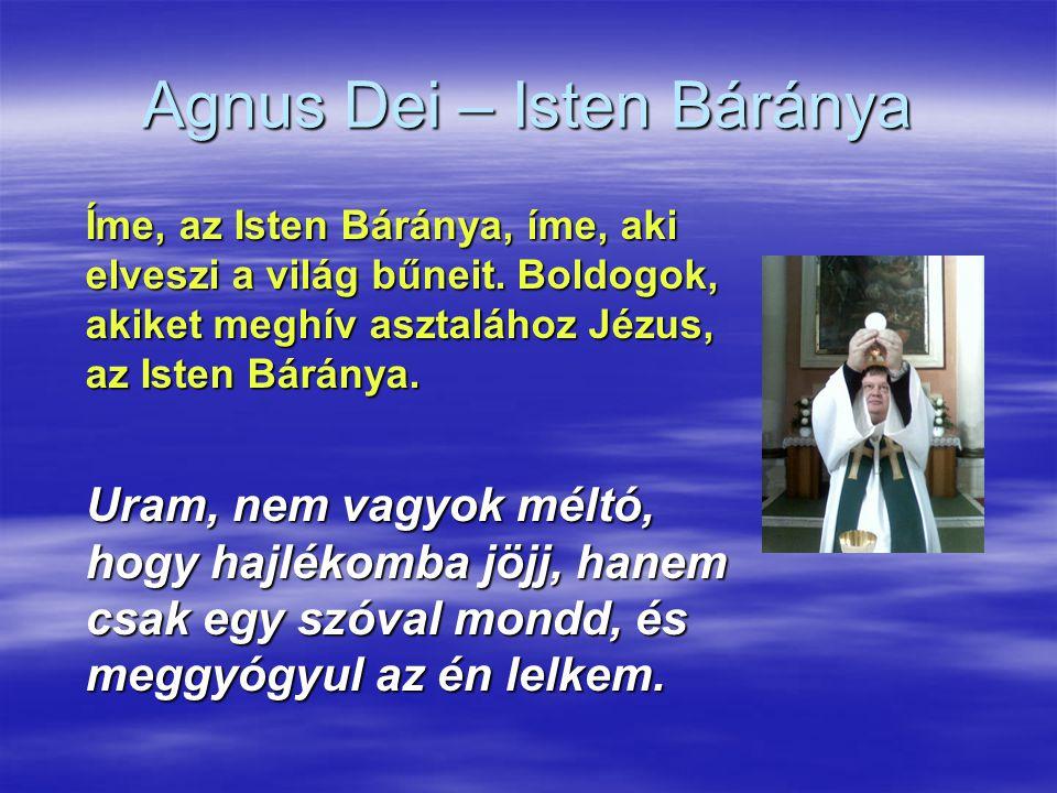 Agnus Dei – Isten Báránya Íme, az Isten Báránya, íme, aki elveszi a világ bűneit. Boldogok, akiket meghív asztalához Jézus, az Isten Báránya. Uram, ne