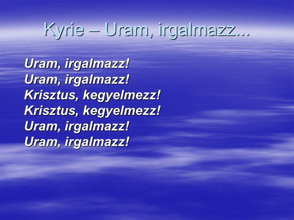 Kyrie – Uram, irgalmazz... Uram, irgalmazz! Uram, irgalmazz! Krisztus, kegyelmezz! Krisztus, kegyelmezz! Uram, irgalmazz! Uram, irgalmazz!