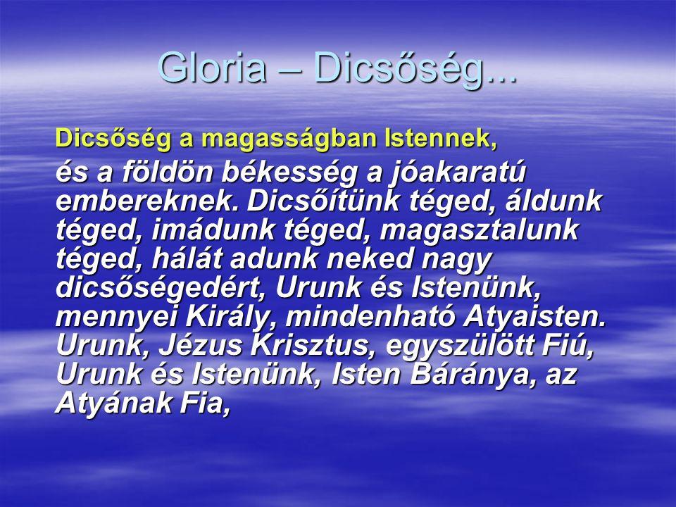 Gloria – Dicsőség... Dicsőség a magasságban Istennek, és a földön békesség a jóakaratú embereknek. Dicsőítünk téged, áldunk téged, imádunk téged, maga