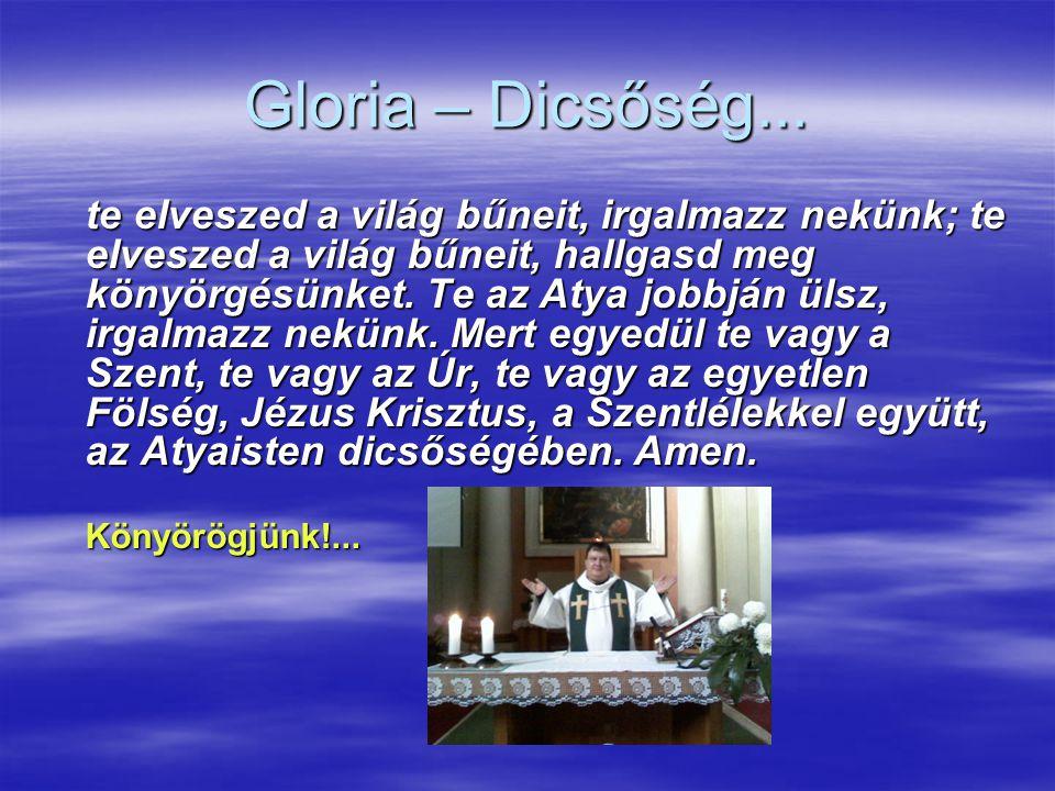 Gloria – Dicsőség... te elveszed a világ bűneit, irgalmazz nekünk; te elveszed a világ bűneit, hallgasd meg könyörgésünket. Te az Atya jobbján ülsz, i