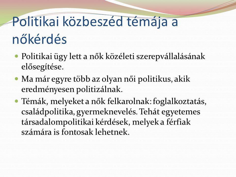 Politikai közbeszéd témája a nőkérdés Politikai ügy lett a nők közéleti szerepvállalásának elősegítése.