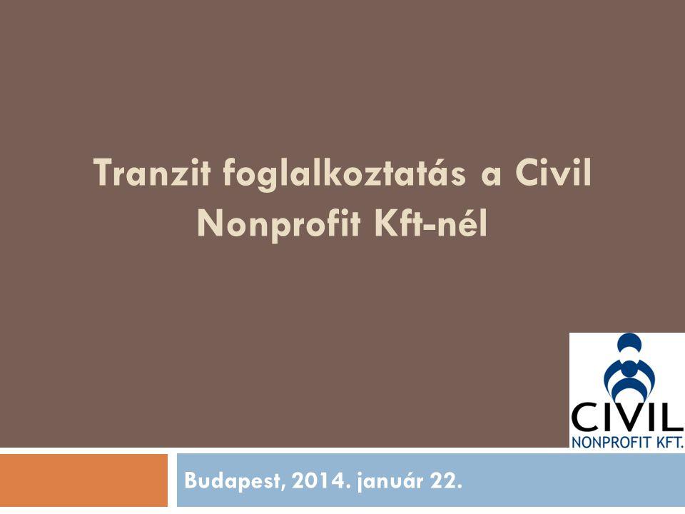 Tranzit foglalkoztatás a Civil Nonprofit Kft-nél Budapest, 2014. január 22.