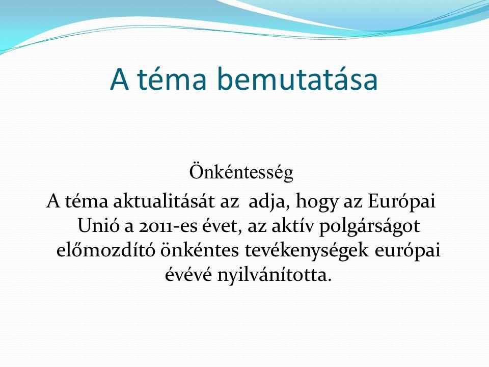 A téma bemutatása Önkéntesség A téma aktualitását az adja, hogy az Európai Unió a 2011-es évet, az aktív polgárságot előmozdító önkéntes tevékenységek