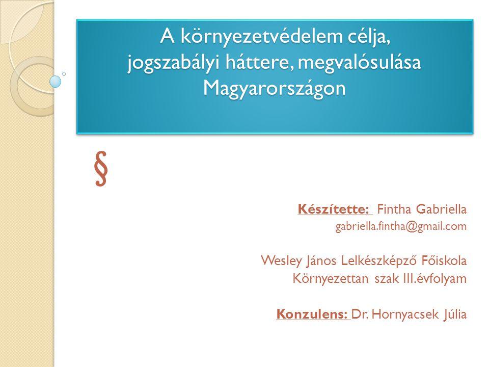 A környezetvédelem célja, jogszabályi háttere, megvalósulása Magyarországon § Készítette: Fintha Gabriella gabriella.fintha@gmail.com Wesley János Lel