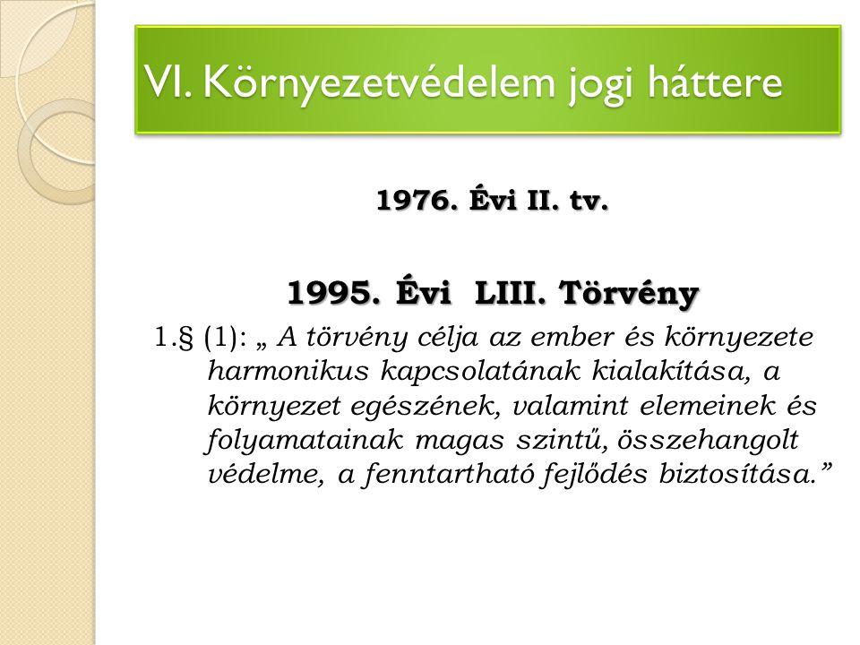 """VI. Környezetvédelem jogi háttere 1976. Évi II. tv. 1995. Évi LIII. Törvény 1.§ (1): """" A törvény célja az ember és környezete harmonikus kapcsolatának"""