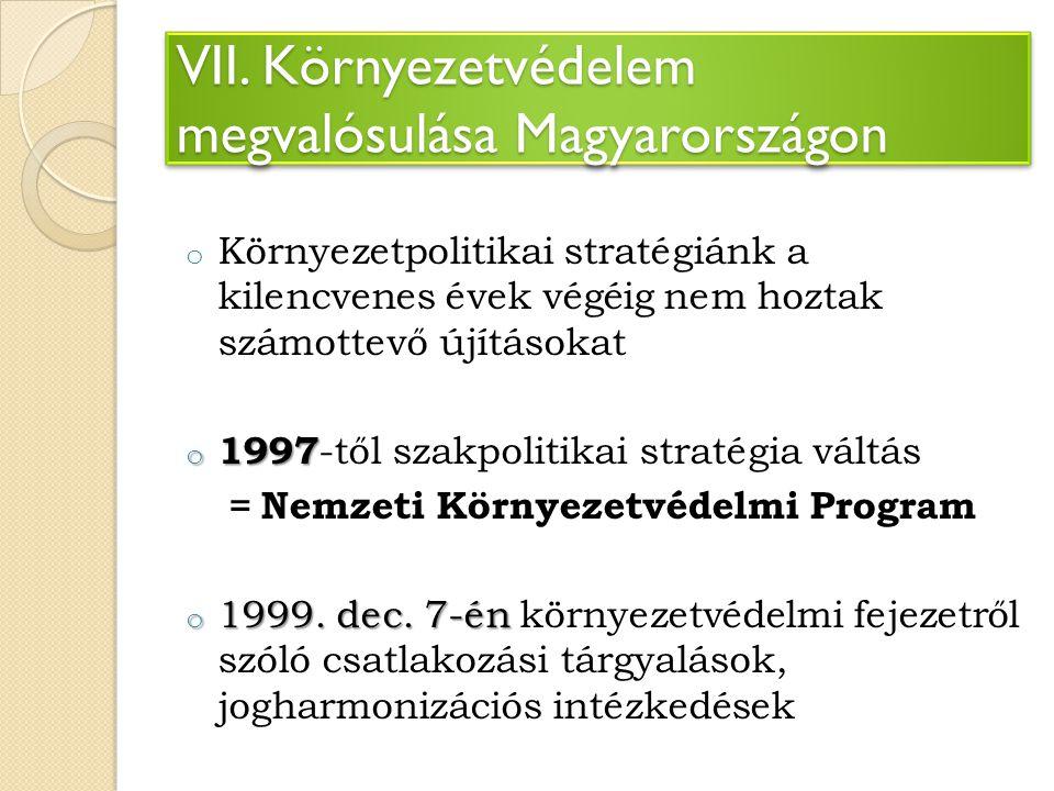 VII. Környezetvédelem megvalósulása Magyarországon o Környezetpolitikai stratégiánk a kilencvenes évek végéig nem hoztak számottevő újításokat o 1997
