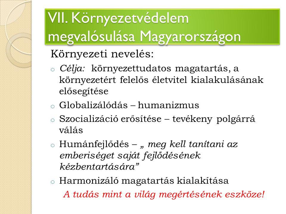 VII. Környezetvédelem megvalósulása Magyarországon Környezeti nevelés: o Célja: környezettudatos magatartás, a környezetért felelős életvitel kialakul