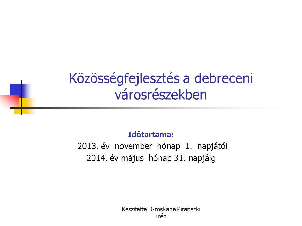 Készítette: Groskáné Piránszki Irén Közösségfejlesztés a debreceni városrészekben Időtartama: 2013. év november hónap 1. napjától 2014. év május hónap