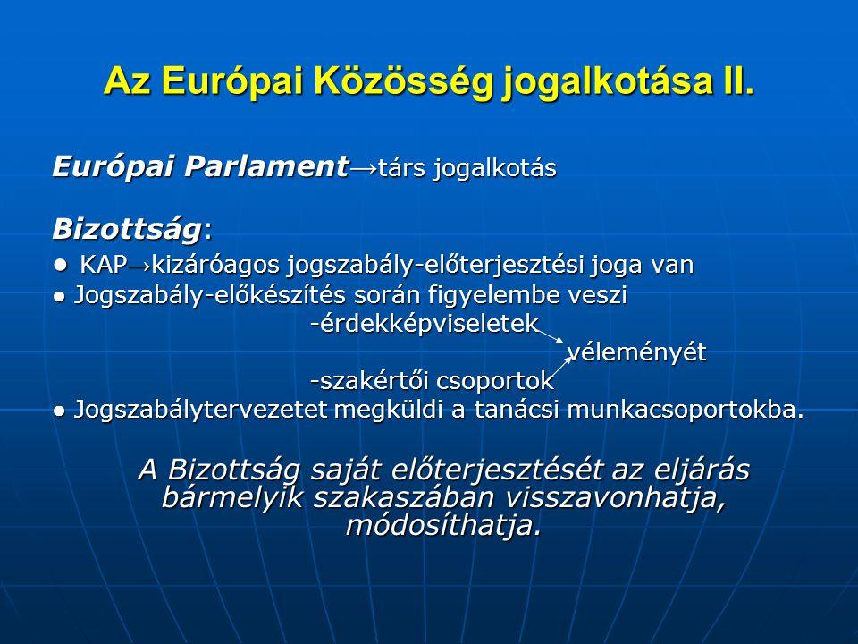 Az Európai Közösség jogalkotása II. Európai Parlament → társ jogalkotás Bizottság: ● KAP → kizáróagos jogszabály-előterjesztési joga van ● Jogszabály-