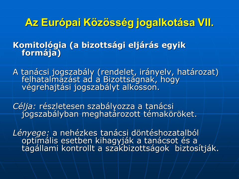 Az Európai Közösség jogalkotása VII. Komitológia (a bizottsági eljárás egyik formája) A tanácsi jogszabály (rendelet, irányelv, határozat) felhatalmaz