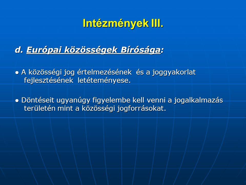 Intézmények III. d. Európai közösségek Bírósága: ● A közösségi jog értelmezésének és a joggyakorlat fejlesztésének letéteményese. ● Döntéseit ugyanúgy