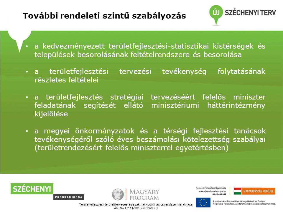 Területfejlesztési, területi tervezési és szakmai koordinációs rendszer kialakítása, ÁROP-1.2.11-2013-2013-0001 További rendeleti szintű szabályozás a kedvezményezett területfejlesztési-statisztikai kistérségek és települések besorolásának feltételrendszere és besorolása a területfejlesztési tervezési tevékenység folytatásának részletes feltételei a területfejlesztés stratégiai tervezéséért felelős miniszter feladatának segítését ellátó minisztériumi háttérintézmény kijelölése a megyei önkormányzatok és a térségi fejlesztési tanácsok tevékenységéről szóló éves beszámolási kötelezettség szabályai (területrendezésért felelős miniszterrel egyetértésben)