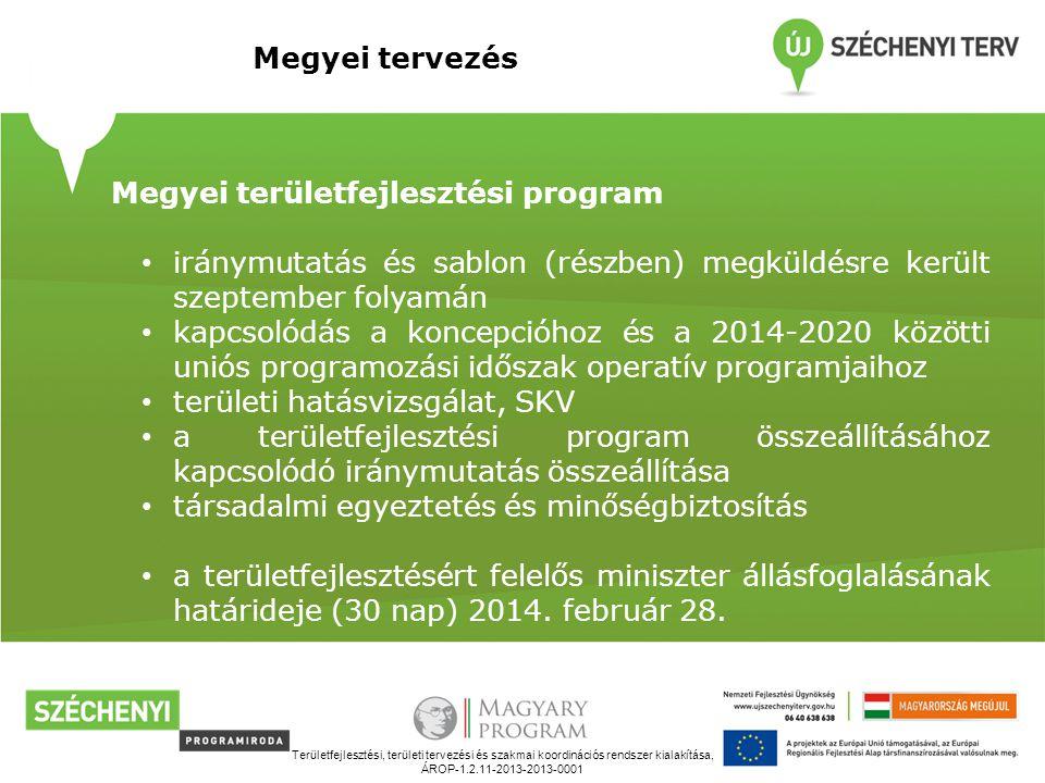Területfejlesztési, területi tervezési és szakmai koordinációs rendszer kialakítása, ÁROP-1.2.11-2013-2013-0001 Megyei tervezés Megyei területfejlesztési program iránymutatás és sablon (részben) megküldésre került szeptember folyamán kapcsolódás a koncepcióhoz és a 2014-2020 közötti uniós programozási időszak operatív programjaihoz területi hatásvizsgálat, SKV a területfejlesztési program összeállításához kapcsolódó iránymutatás összeállítása társadalmi egyeztetés és minőségbiztosítás a területfejlesztésért felelős miniszter állásfoglalásának határideje (30 nap) 2014.