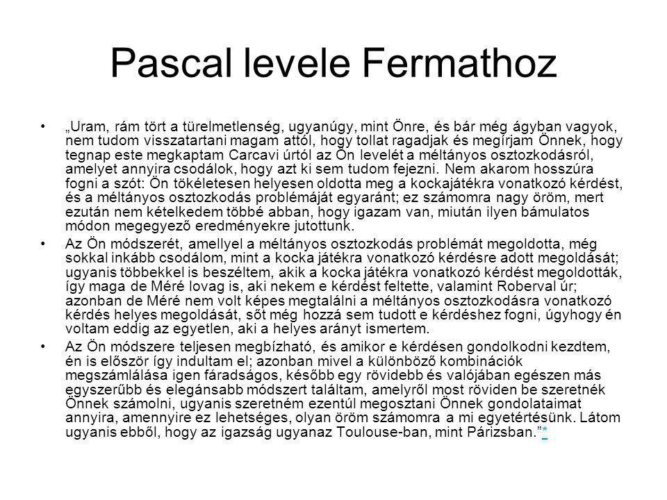 """Pascal levele Fermathoz """"Uram, rám tört a türelmetlenség, ugyanúgy, mint Önre, és bár még ágyban vagyok, nem tudom visszatartani magam attól, hogy tollat ragadjak és megírjam Önnek, hogy tegnap este megkaptam Carcavi úrtól az Ön levelét a méltányos osztozkodásról, amelyet annyira csodálok, hogy azt ki sem tudom fejezni."""