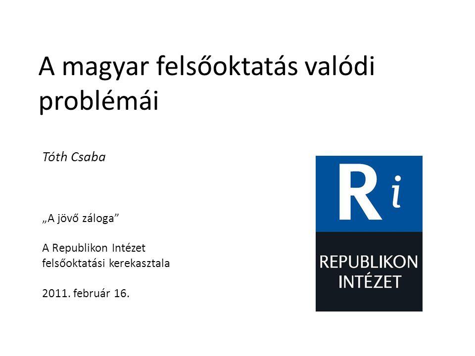 """A magyar felsőoktatás valódi problémái Tóth Csaba """"A jövő záloga"""" A Republikon Intézet felsőoktatási kerekasztala 2011. február 16."""