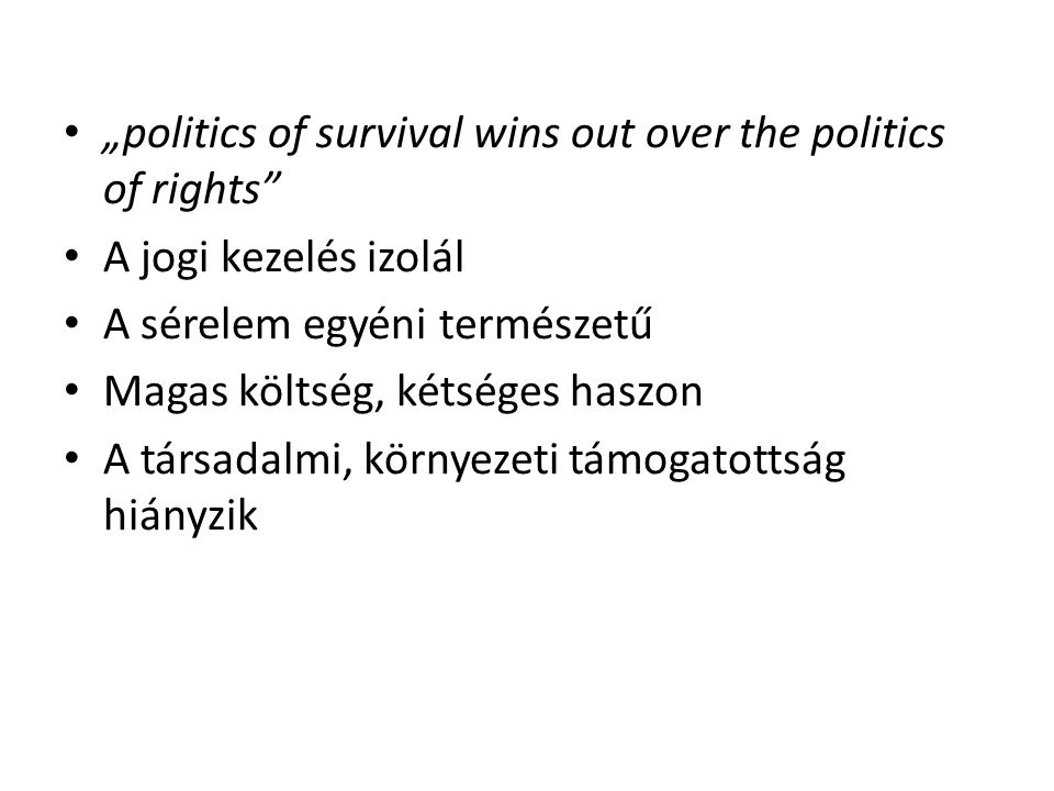 """politics of survival wins out over the politics of rights A jogi kezelés izolál A sérelem egyéni természetű Magas költség, kétséges haszon A társadalmi, környezeti támogatottság hiányzik"