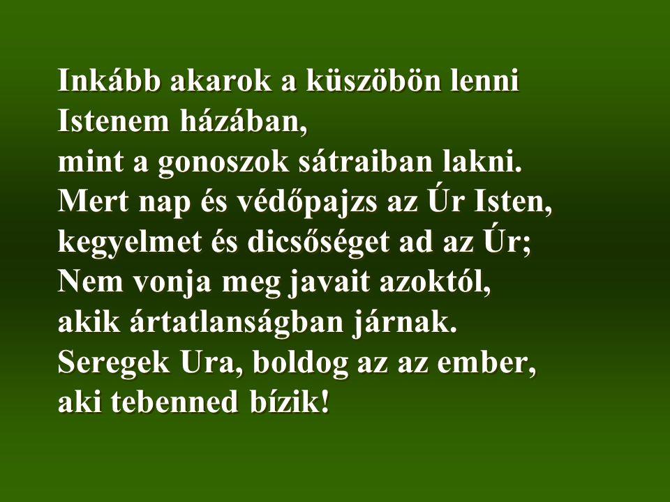 Inkább akarok a küszöbön lenni Istenem házában, mint a gonoszok sátraiban lakni. Mert nap és védőpajzs az Úr Isten, kegyelmet és dicsőséget ad az Úr;
