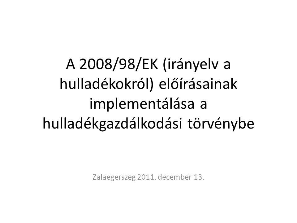 A 2008/98/EK (irányelv a hulladékokról) előírásainak implementálása a hulladékgazdálkodási törvénybe Zalaegerszeg 2011. december 13.