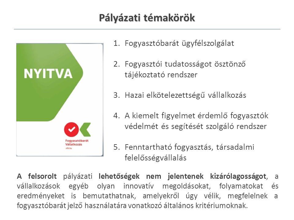Pályázati témakörök 1.Fogyasztóbarát ügyfélszolgálat 2.Fogyasztói tudatosságot ösztönző tájékoztató rendszer 3.Hazai elkötelezettségű vállalkozás 4.A kiemelt figyelmet érdemlő fogyasztók védelmét és segítését szolgáló rendszer 5.Fenntartható fogyasztás, társadalmi felelősségvállalás A felsorolt pályázati lehetőségek nem jelentenek kizárólagosságot, a vállalkozások egyéb olyan innovatív megoldásokat, folyamatokat és eredményeket is bemutathatnak, amelyekről úgy vélik, megfelelnek a fogyasztóbarát jelző használatára vonatkozó általános kritériumoknak.