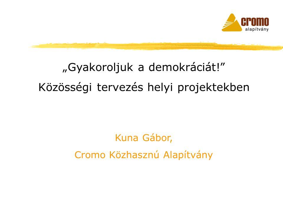 """""""Gyakoroljuk a demokráciát! Közösségi tervezés helyi projektekben Kuna Gábor, Cromo Közhasznú Alapítvány"""