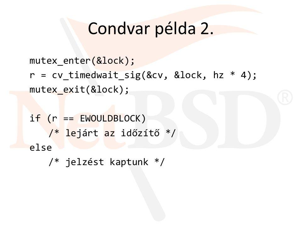 Condvar példa 2. mutex_enter(&lock); r = cv_timedwait_sig(&cv, &lock, hz * 4); mutex_exit(&lock); if (r == EWOULDBLOCK) /* lejárt az időzítő */ else /
