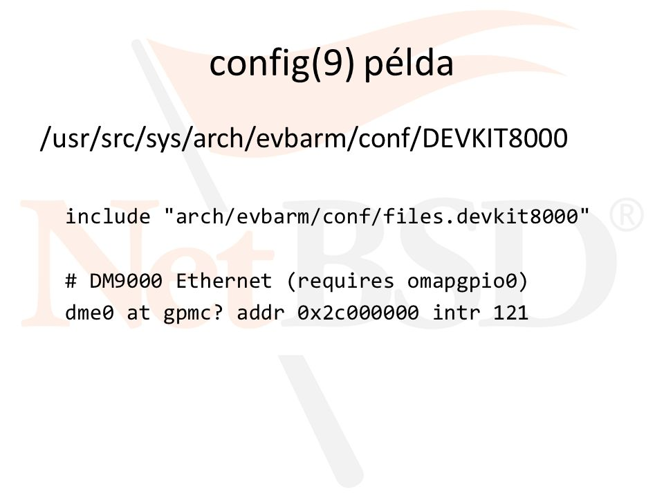 config(9) példa /usr/src/sys/arch/evbarm/conf/DEVKIT8000 include arch/evbarm/conf/files.devkit8000 # DM9000 Ethernet (requires omapgpio0) dme0 at gpmc.